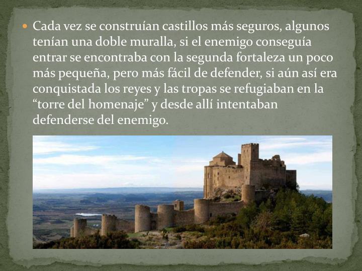 """Cada vez se construían castillos más seguros, algunos tenían una doble muralla, si el enemigo conseguía entrar se encontraba con la segunda fortaleza un poco más pequeña, pero más fácil de defender, si aún así era conquistada los reyes y las tropas se refugiaban en la """"torre del homenaje"""" y desde allí intentaban defenderse del enemigo."""