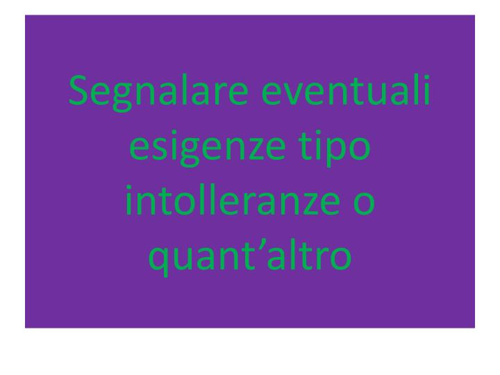Segnalare eventuali esigenze tipo intolleranze o quant'altro