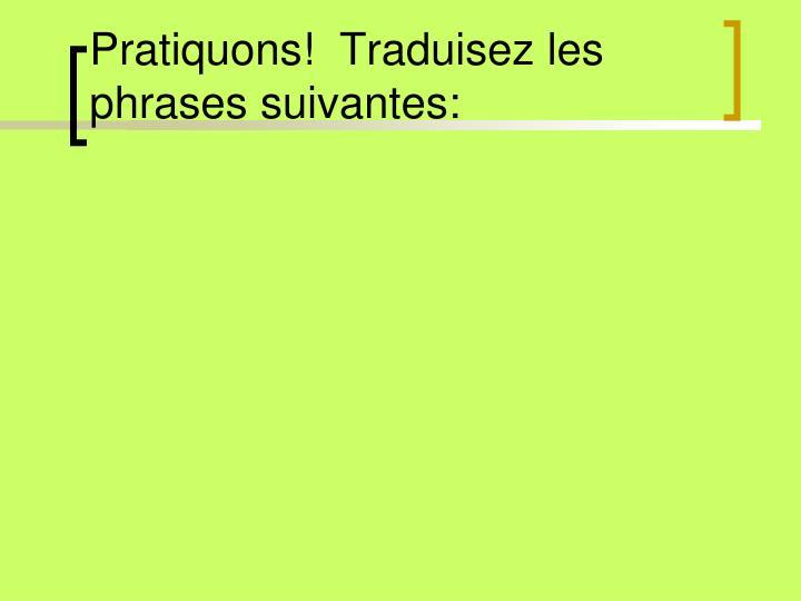 Pratiquons!  Traduisez les phrases suivantes: