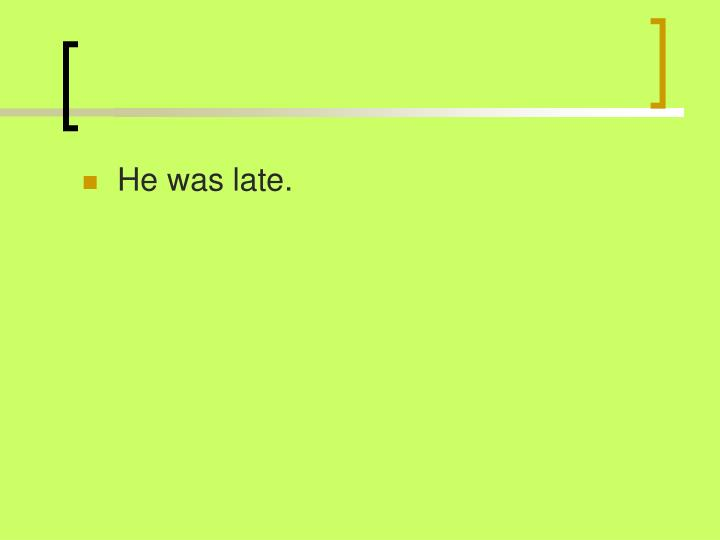 He was late.