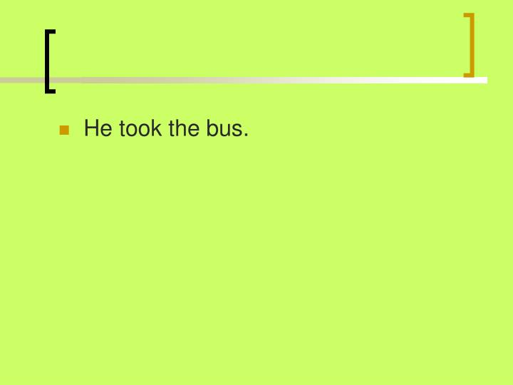 He took the bus.