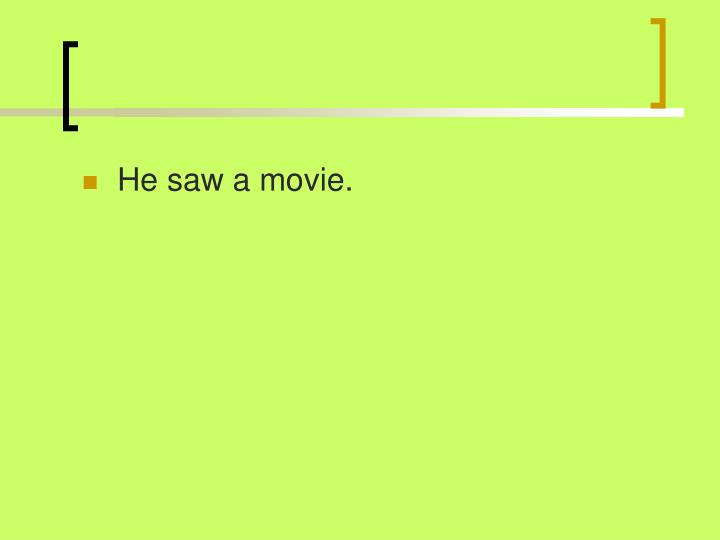 He saw a movie.