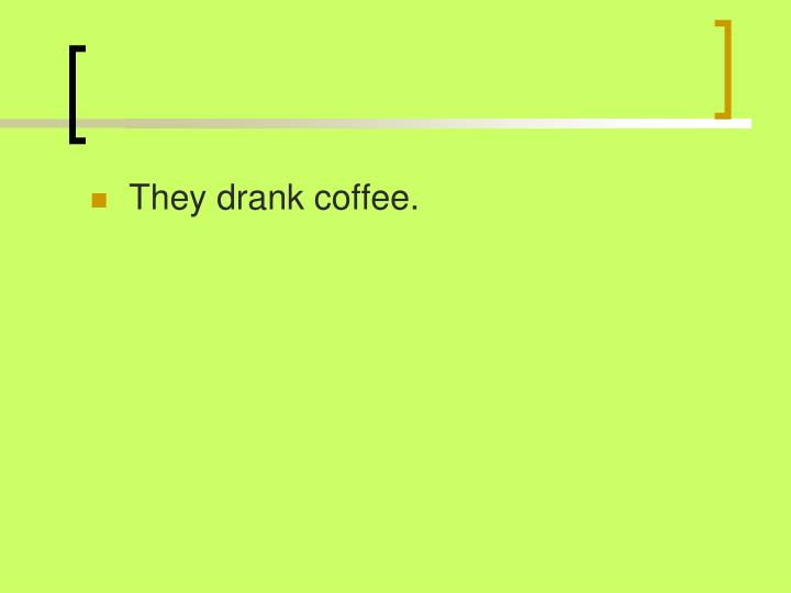 They drank coffee.