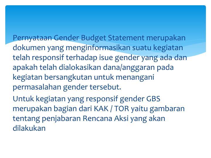 Pernyataan Gender Budget Statement merupakan dokumen yang menginformasikan suatu kegiatan telah responsif terhadap isue gender yang ada dan apakah telah dialokasikan dana/anggaran pada kegiatan bersangkutan untuk menangani permasalahan gender tersebut.
