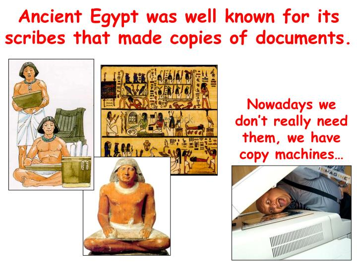 Ancient Egypt was well known for its scribes that made copies of documents.