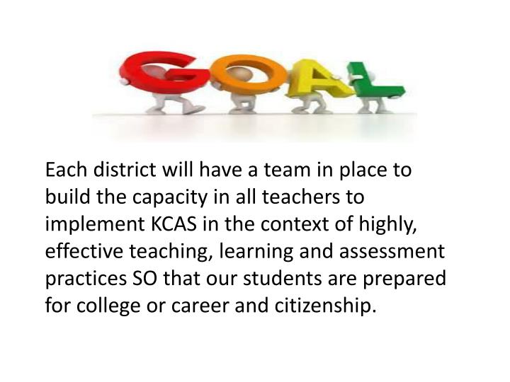 Each district will have a team in place to build the capacity in all teachers to implement KCAS in the context of highly, effective teaching, learning and assessment