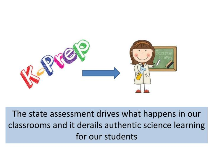 The state assessment drives what happens in our classrooms and it derails authentic science learning for our students