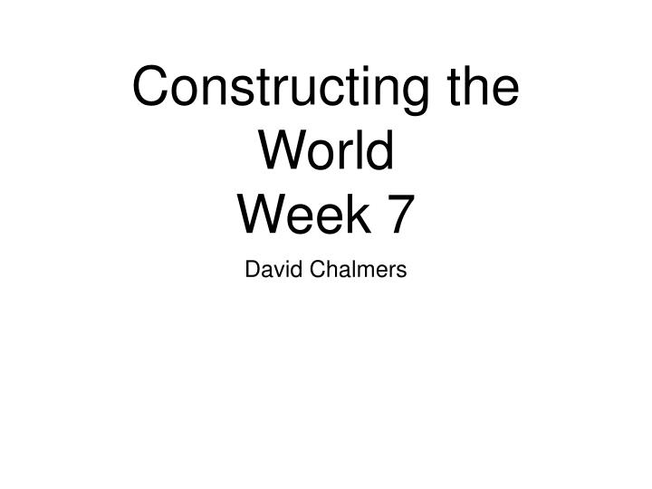 Constructing the world week 7