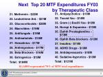 next top 20 mtf expenditures fy03 by therapeutic class
