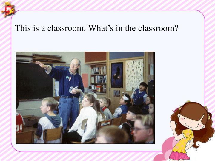This is a classroom. What's in the classroom?