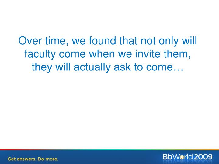 Over time, we found that not only will faculty come when we invite them, they will actually ask to come…