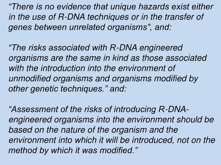 """There is no evidence that unique hazards exist either in the use of R-DNA techniques or in the transfer of genes between unrelated organisms"", and:"
