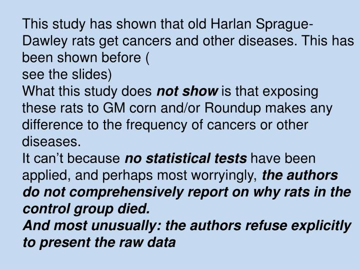 This study has shown that old Harlan Sprague-Dawley rats get cancers and other diseases. This has been shown before (
