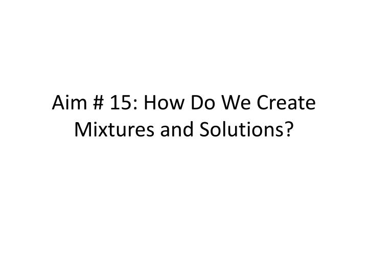 Aim 15 how do we create mixtures and solutions