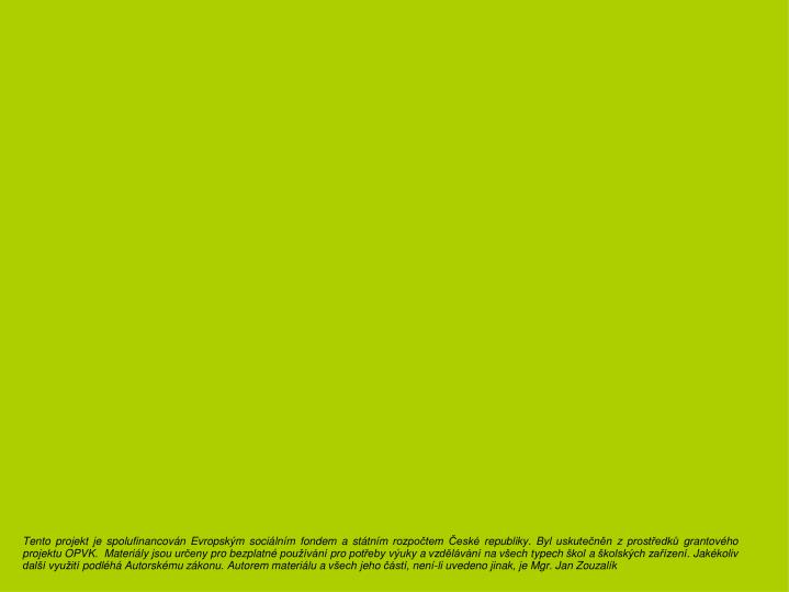 Tento projekt je spolufinancován Evropským sociálním fondem a státním rozpočtem České republiky. Byl uskutečněn z prostředků grantového projektu OPVK.  Materiály jsou určeny pro bezplatné používání pro potřeby výuky a vzdělávání na všech typech škol a školských zařízení. Jakékoliv další využití podléhá Autorskému zákonu. Autorem materiálu a všech jeho částí, není-li uvedeno jinak, je Mgr. Jan Zouzalík