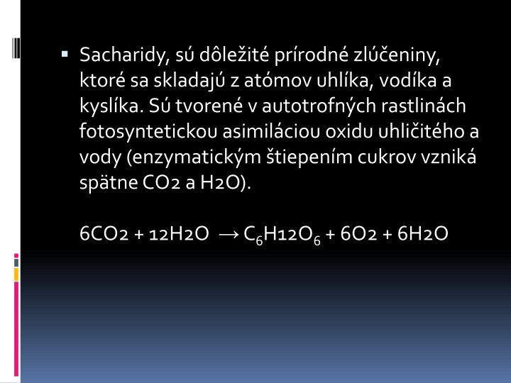 Sacharidy, sú dôležité prírodné zlúčeniny, ktoré sa skladajú z atómov uhlíka, vodíka a kyslíka. Sú tvorené v autotrofných rastlinách fotosyntetickou asimiláciou oxidu uhličitého a vody (enzymatickým štiepením cukrov vzniká spätne CO2 a H2O).