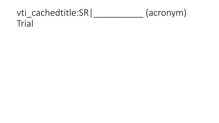 vti_cachedtitle:SR|__________ (acronym) Trial
