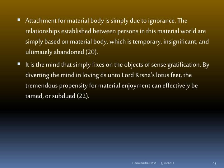 Attachment for material body is simply due to ignorance. The relationships established between persons in this material world are simply based on material body, which is temporary, insignificant, and ultimately abandoned (20).