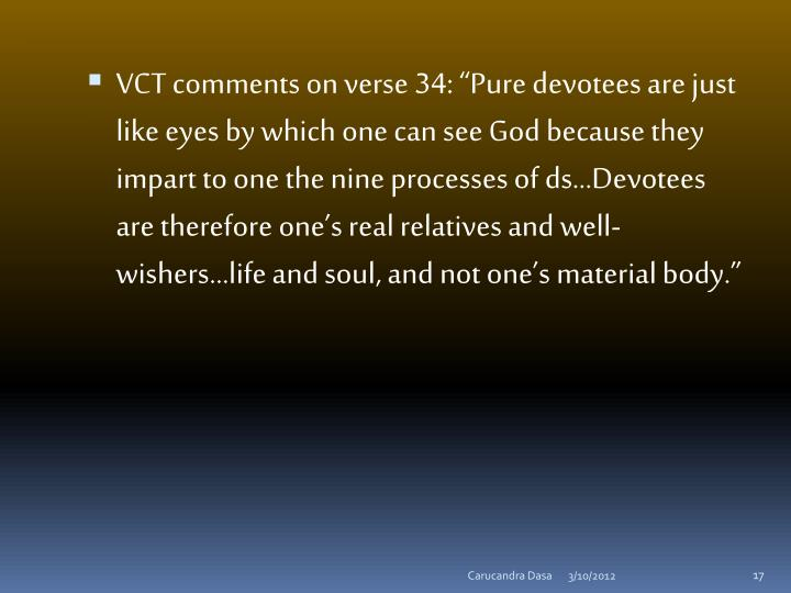 "VCT comments on verse 34: ""Pure devotees are just like eyes by which one can see God because they impart to one the nine processes of"