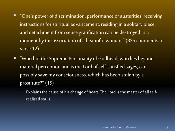 """One's power of discrimination, performance of austerities, receiving instructions for spiritual advancement, residing in a solitary place, and detachment from sense gratification can be destroyed in a moment by the association of a beautiful woman."" (BSS comments to verse 12)"