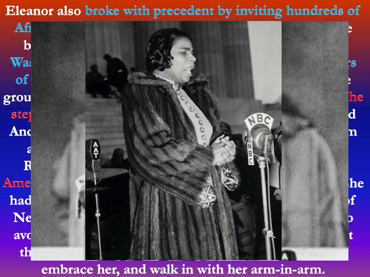 Eleanor also broke with precedent by inviting hundreds of African American guests to the White House. When the black singer Marian Anderson was denied the use of
