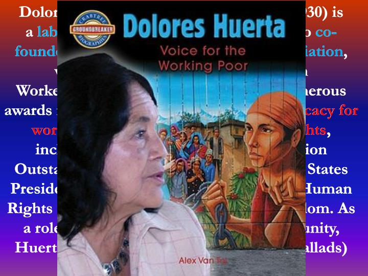 Dolores Clara Fernandez Huerta (born 1930) is a labor leader and civil rights activist who co-founded the National Farmworkers Association, which later became the United Farm Workers (UFW). Huerta has received numerous awards for her community service and advocacy for