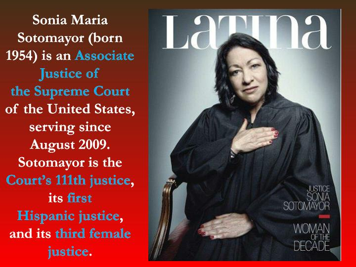 Sonia Maria Sotomayor (born 1954) is an Associate Justice of the Supreme Court of the United States, serving since August 2009. Sotomayor is the