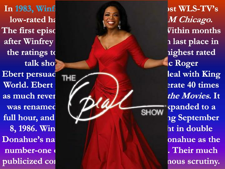 In 1983, Winfrey relocated to Chicago to host WLS-TV's low-rated half-hour morning talk show,