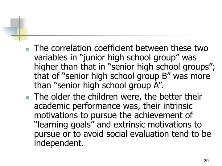 "The correlation coefficient between these two variables in ""junior high school group"" was higher than that in ""senior high school groups""; that of ""senior high school group B"" was more than ""senior high school group A""."