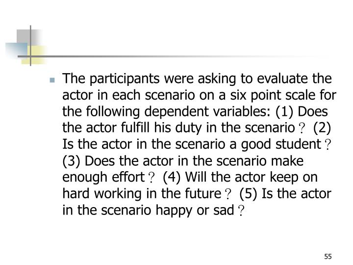The participants were asking to evaluate the actor in each scenario on a six point scale for the following dependent variables: (1) Does the actor fulfill his duty in the scenario