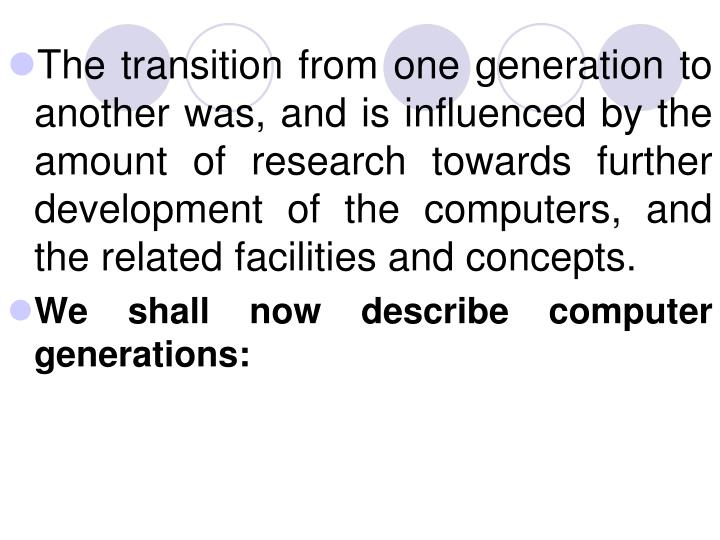 The transition from one generation to another was, and is influenced by the amount of research towards further development of the computers, and the related facilities and concepts.