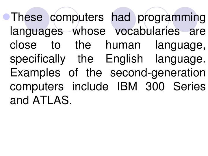 These computers had programming languages whose vocabularies are close to the human language, specifically the English language. Examples of the second-generation computers include IBM 300 Series and ATLAS.