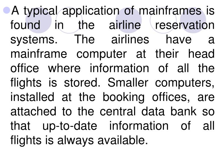 A typical application of mainframes is found in the airline reservation systems. The airlines have a mainframe computer at their head office where information of all the flights is stored. Smaller computers, installed at the booking offices, are attached to the central data bank so that up-to-date information of all flights is always available.