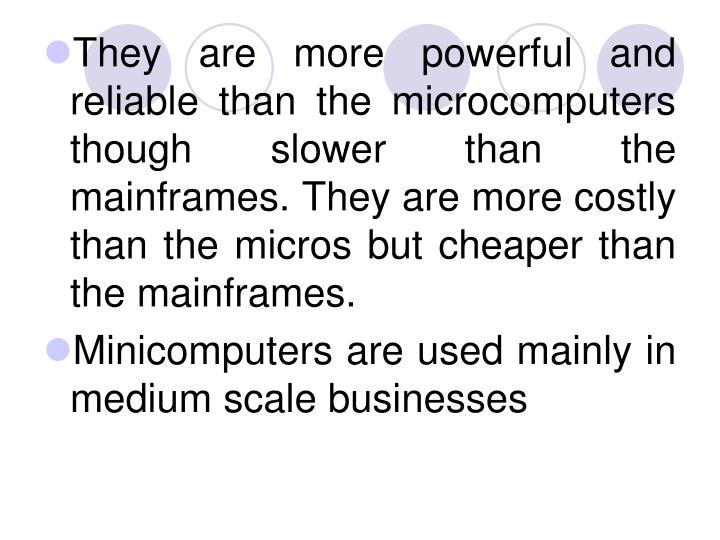 They are more powerful and reliable than the microcomputers though slower than the mainframes. They are more costly than the micros but cheaper than the mainframes.