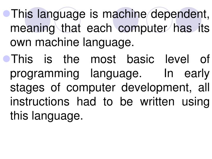This language is machine dependent, meaning that each computer has its own machine language.