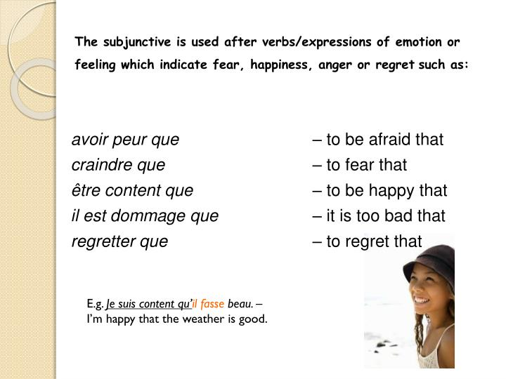 The subjunctive is used after verbs/expressions of emotion or feeling which indicate fear, happiness, anger or regret