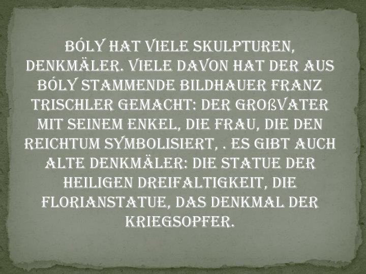 Bly hat viele Skulpturen, Denkmler. Viele davon hat der aus Bly stammende Bildhauer Franz Trischler gemacht: der Grovater mit seinem Enkel, die Frau, die den Reichtum Symbolisiert, . Es gibt auch alte Denkmler: die Statue der Heiligen Dreifaltigkeit, die Florianstatue, das Denkmal der Kriegsopfer.