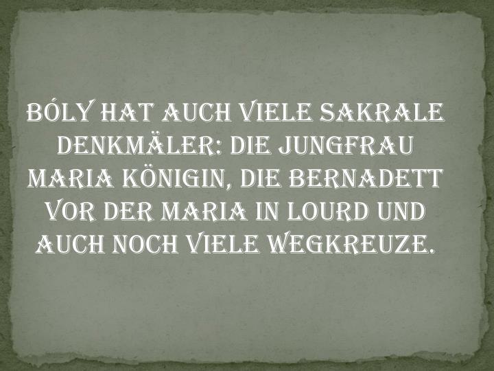 Bly hat auch viele sakrale Denkmler: die Jungfrau Maria Knigin, die Bernadett vor der Maria in Lourd und auch noch viele Wegkreuze.