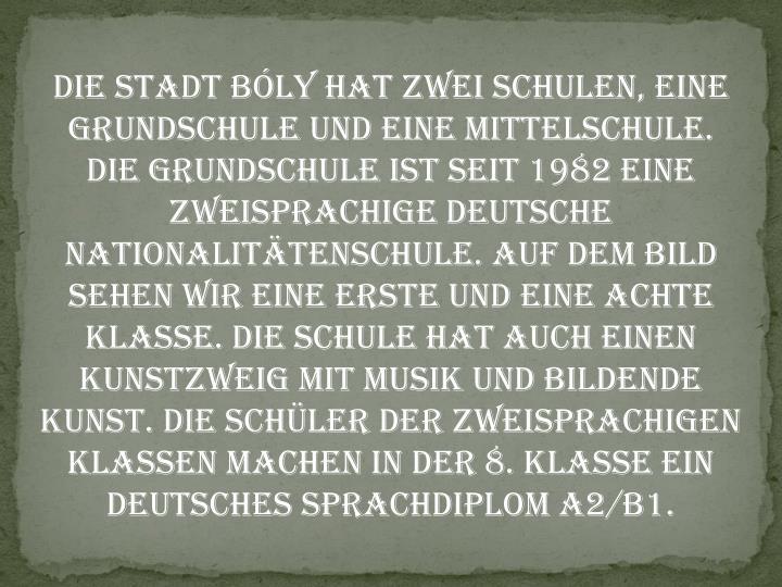 Die Stadt Bly hat zwei Schulen, eine Grundschule und eine Mittelschule. Die Grundschule ist seit 1982 eine zweisprachige deutsche Nationalittenschule. Auf dem Bild sehen wir eine erste und eine achte Klasse. Die Schule hat auch einen Kunstzweig mit Musik und bildende Kunst. Die Schler der zweisprachigen Klassen machen in der 8. klasse ein Deutsches Sprachdiplom A2/B1.