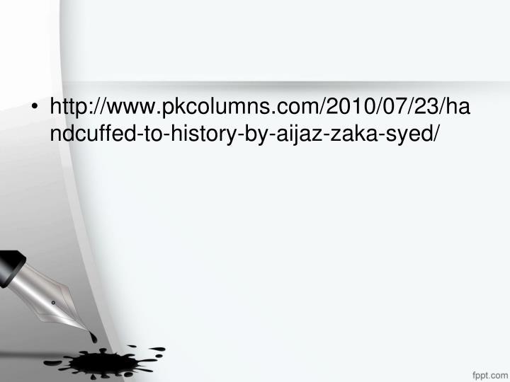 http://www.pkcolumns.com/2010/07/23/handcuffed-to-history-by-aijaz-zaka-syed/