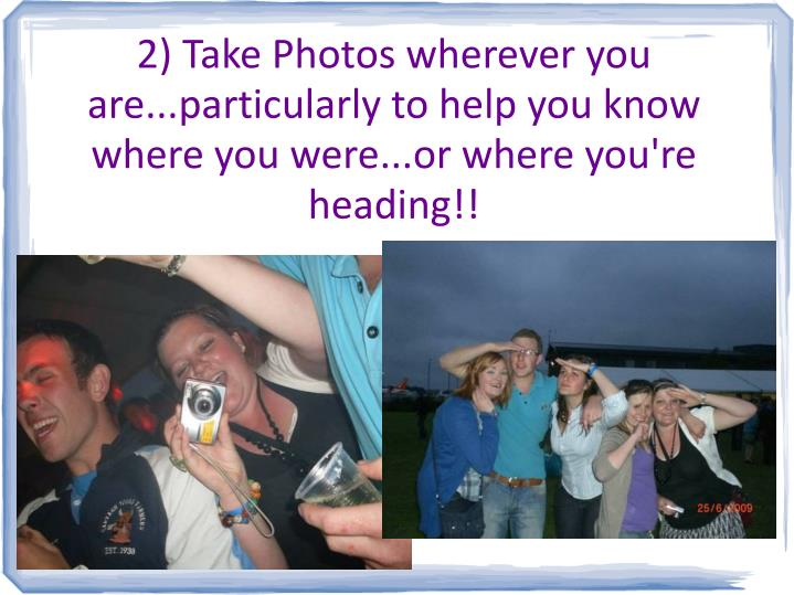 2) Take Photos wherever you are...particularly to help you know where you were...or where you're heading!!
