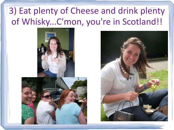 3) Eat plenty of Cheese and drink plenty of Whisky...C'mon, you're in Scotland!!