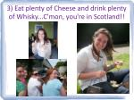 3 eat plenty of cheese and drink plenty of whisky c mon you re in scotland