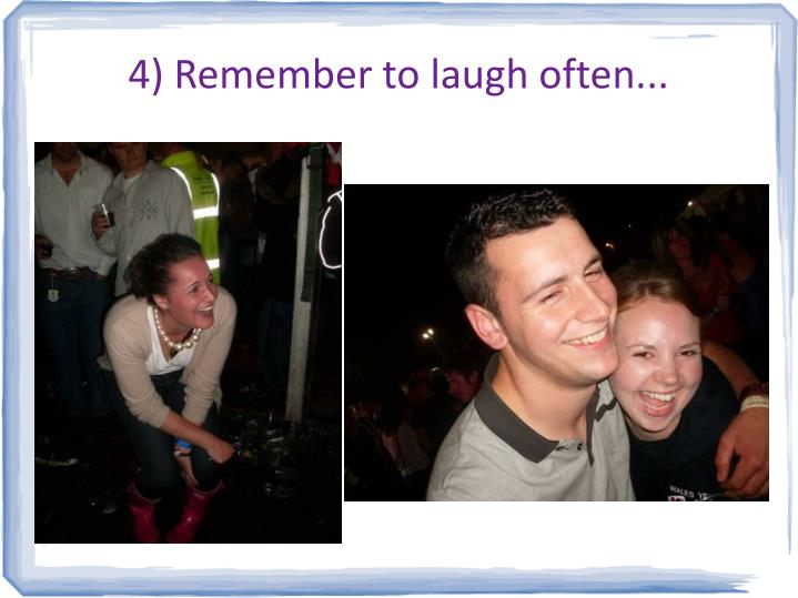 4) Remember to laugh often...