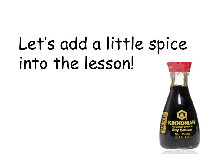 Let's add a little spice into the lesson!