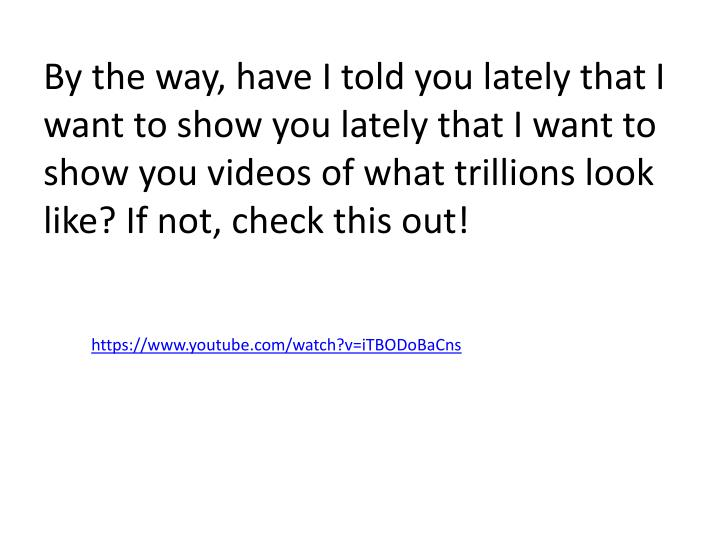 By the way, have I told you lately that I want to show you lately that I want to show you videos of what trillions look like? If not, check this out!