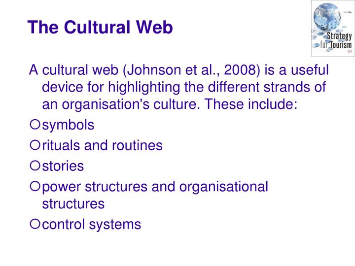 A cultural web (Johnson et al., 2008) is a useful device for highlighting the different strands of an organisation's culture. These include: