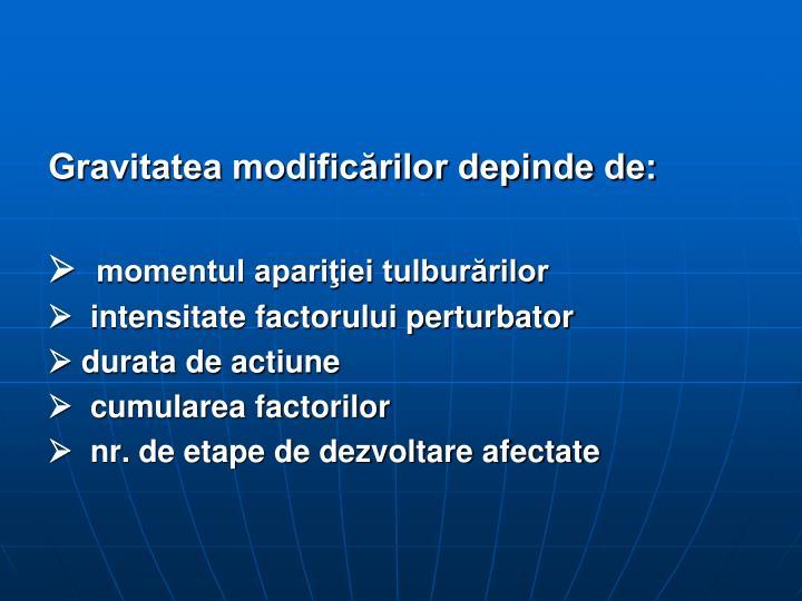 Gravitatea modificărilor depinde de: