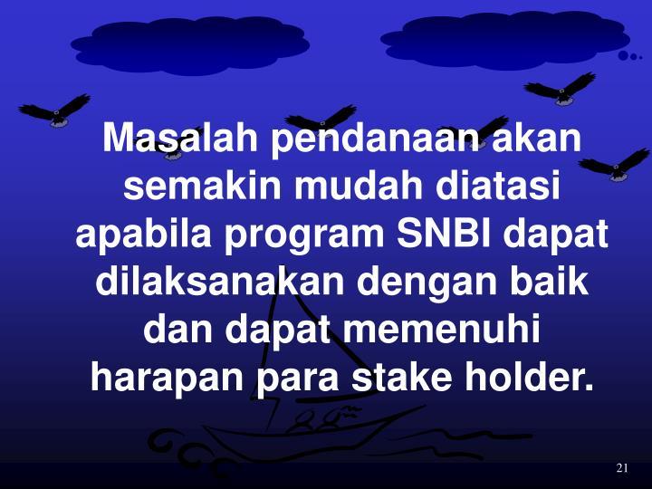 Masalah pendanaan akan semakin mudah diatasi apabila program SNBI dapat dilaksanakan dengan baik dan dapat memenuhi harapan para stake holder.