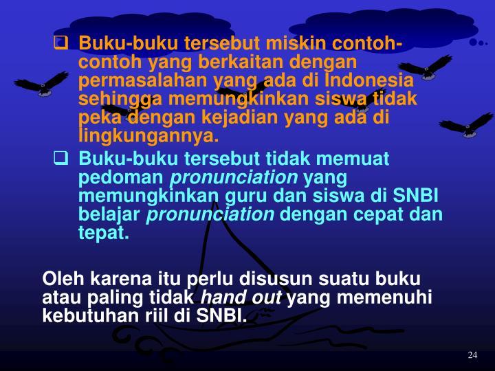 Buku-buku tersebut miskin contoh-contoh yang berkaitan dengan permasalahan yang ada di Indonesia sehingga memungkinkan siswa tidak peka dengan kejadian yang ada di lingkungannya.